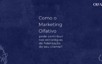 Como o Marketing Olfativo pode contribuir nas estratégias de fidelização do seu cliente?